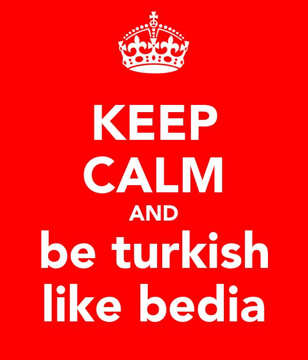 KEEP CALM AND be turkish like bedia