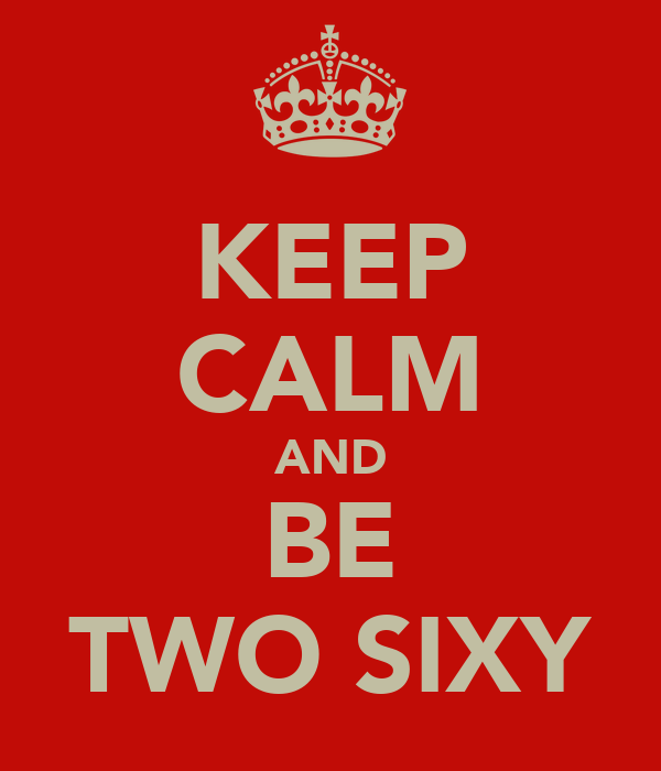 KEEP CALM AND BE TWO SIXY