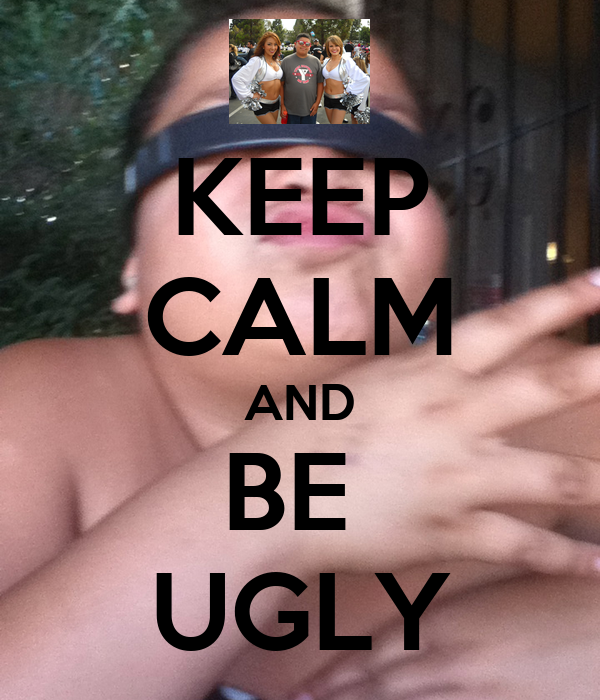 KEEP CALM AND BE  UGLY
