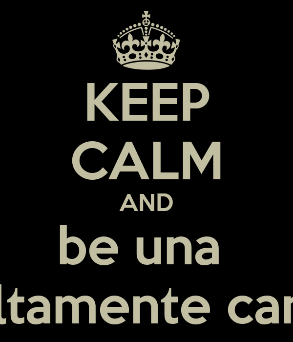 KEEP CALM AND be una  chica altamente candente