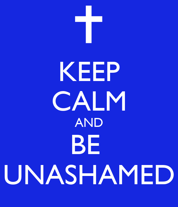KEEP CALM AND BE  UNASHAMED