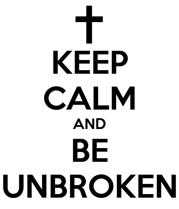 KEEP CALM AND BE UNBROKEN