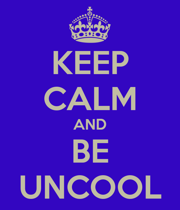 KEEP CALM AND BE UNCOOL