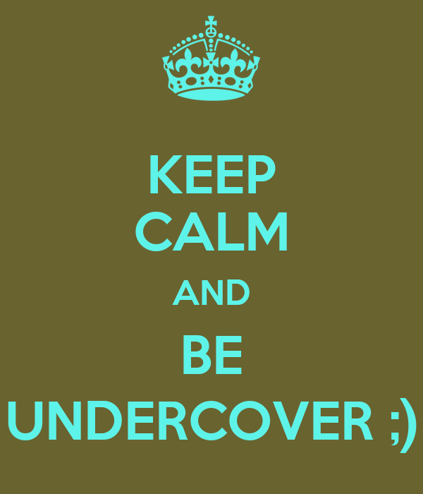 KEEP CALM AND BE UNDERCOVER ;)