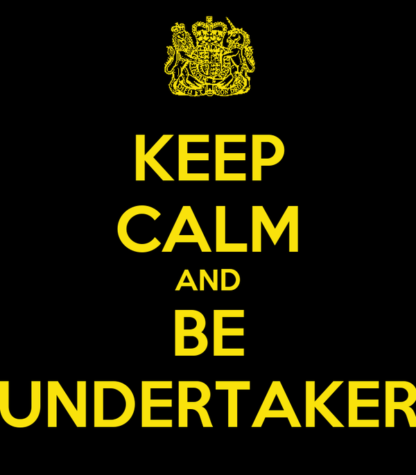 KEEP CALM AND BE UNDERTAKER