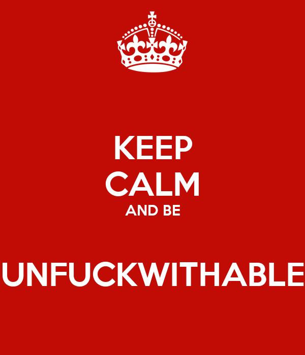 KEEP CALM AND BE  UNFUCKWITHABLE