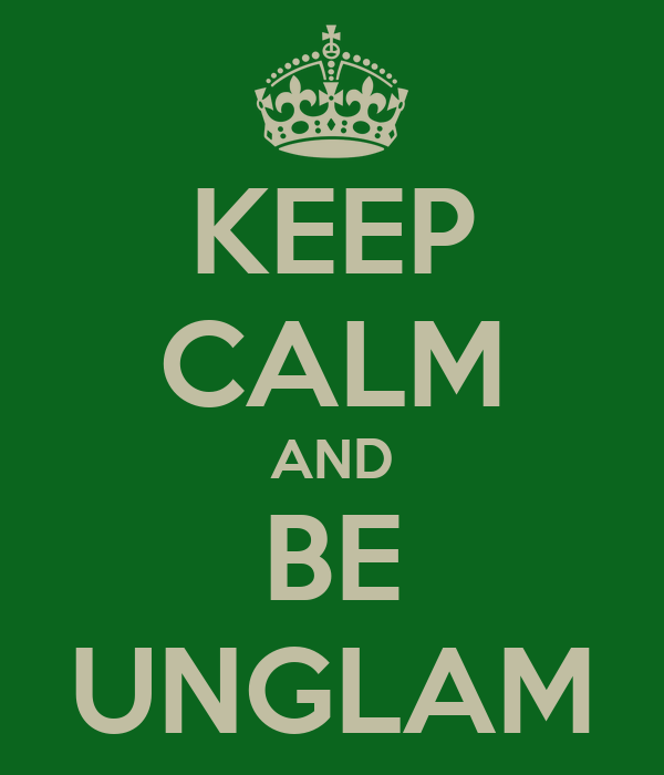KEEP CALM AND BE UNGLAM