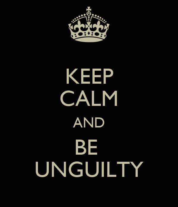 KEEP CALM AND BE  UNGUILTY