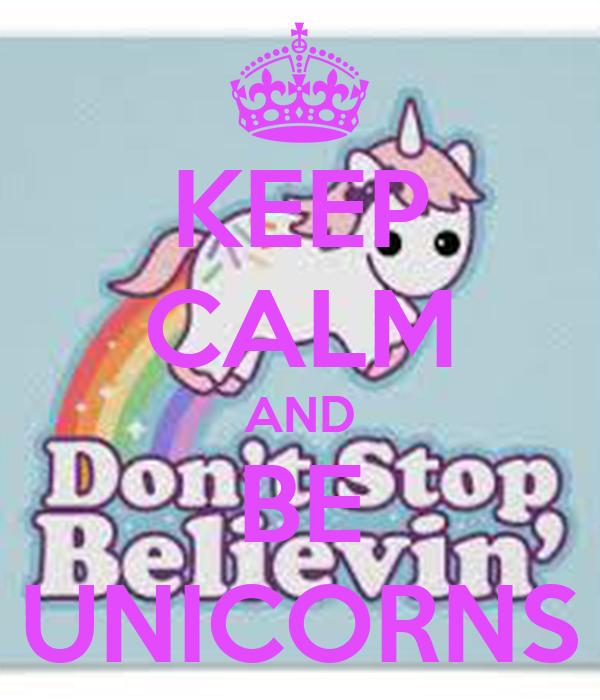 KEEP CALM AND BE UNICORNS