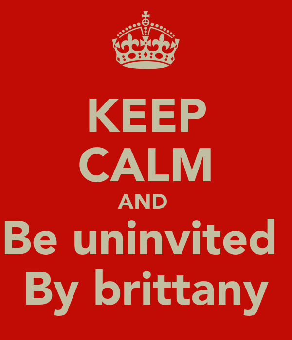 KEEP CALM AND  Be uninvited  By brittany