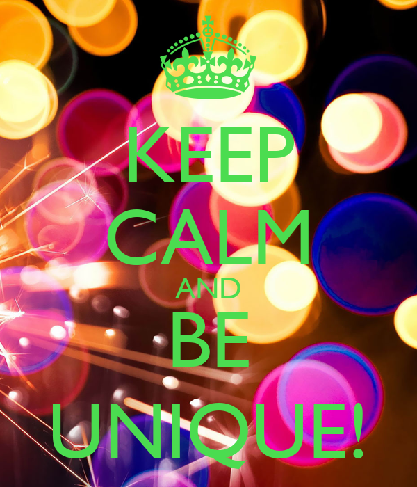 KEEP CALM AND BE UNIQUE!