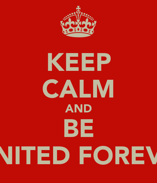 KEEP CALM AND BE UNITED FOREVA