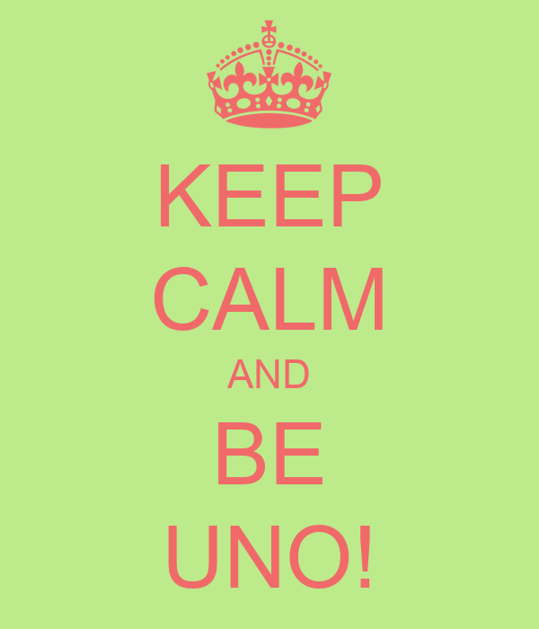 KEEP CALM AND BE UNO!