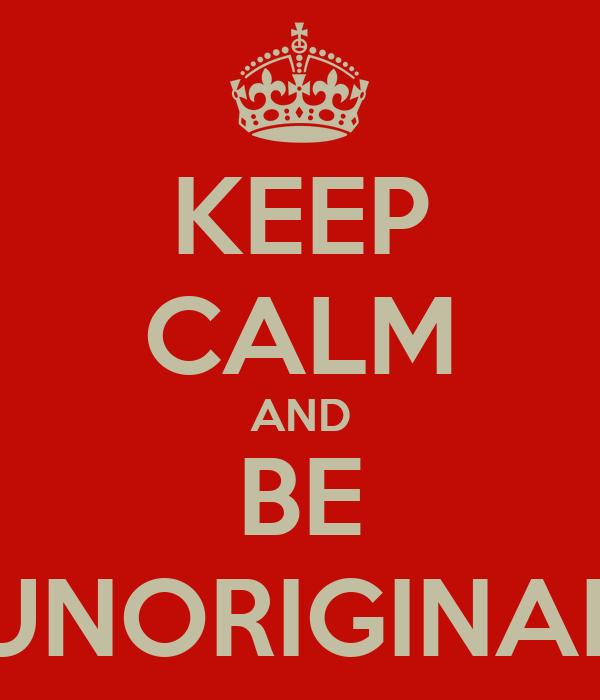 KEEP CALM AND BE UNORIGINAL
