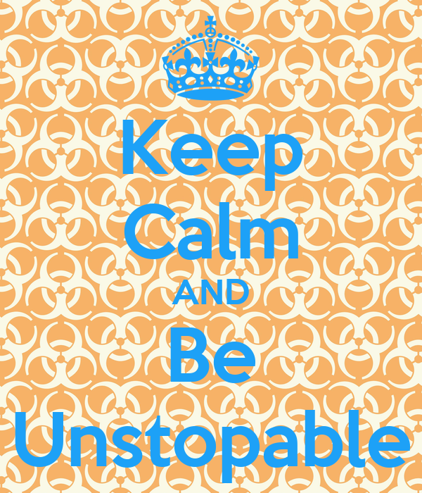 Keep Calm AND Be Unstopable