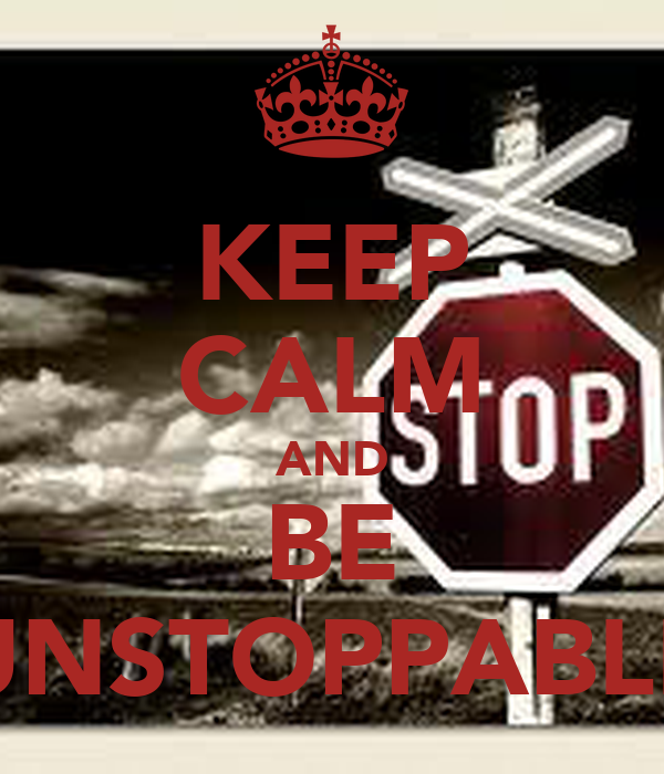KEEP CALM AND BE UNSTOPPABLE