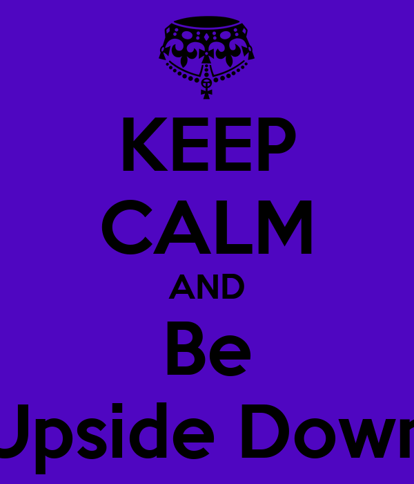 KEEP CALM AND Be Upside Down