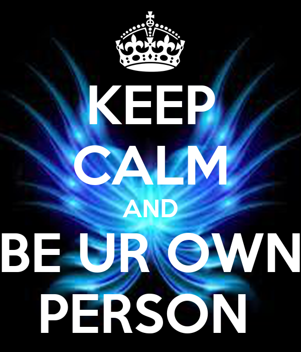 KEEP CALM AND BE UR OWN PERSON