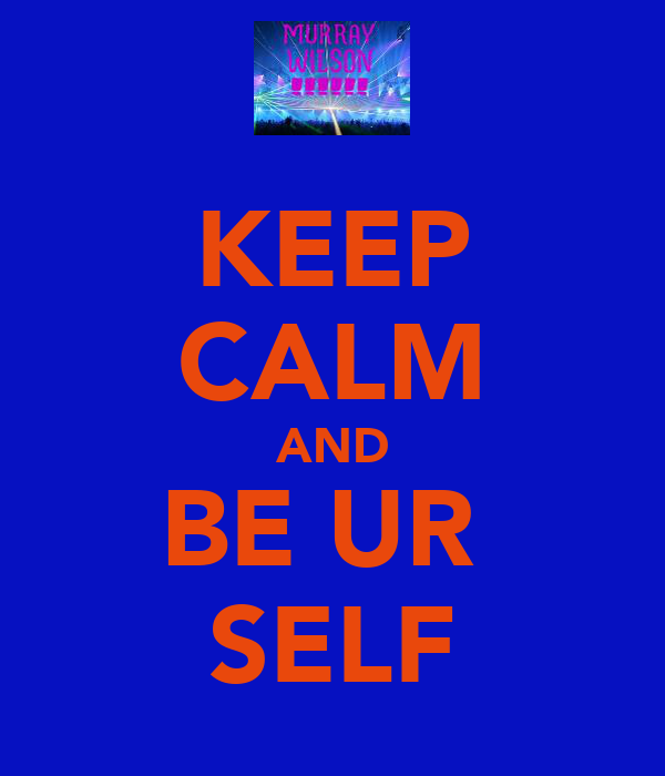KEEP CALM AND BE UR  SELF