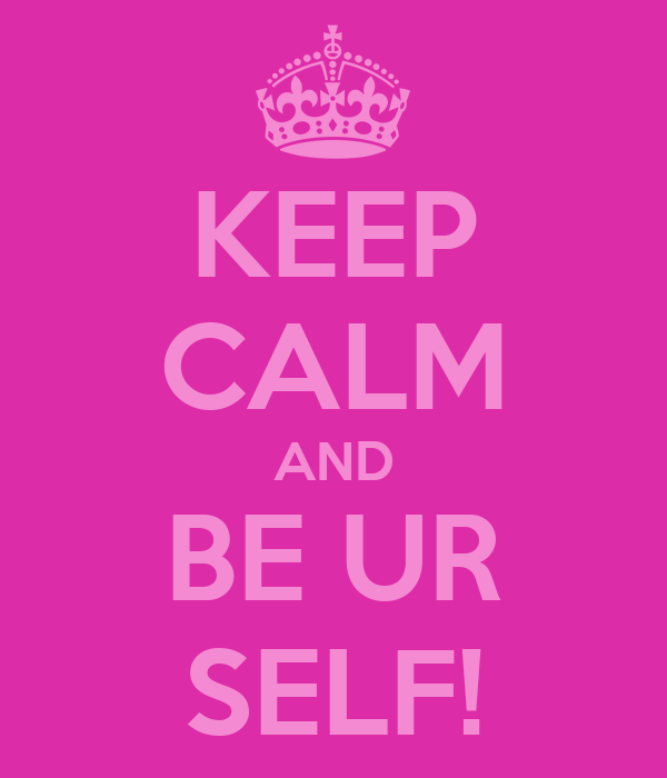 KEEP CALM AND BE UR SELF!