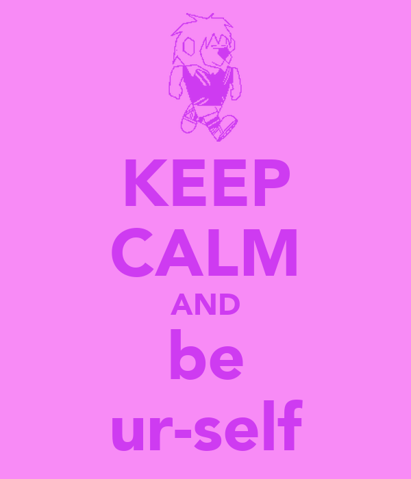 KEEP CALM AND be ur-self