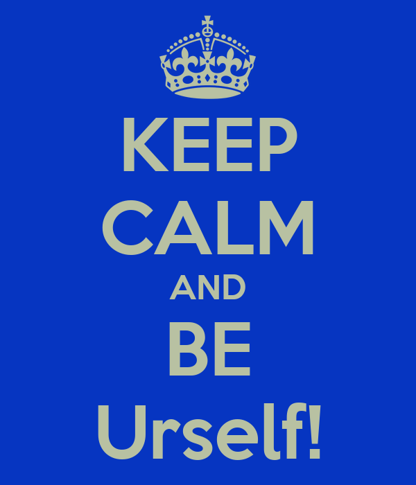 KEEP CALM AND BE Urself!