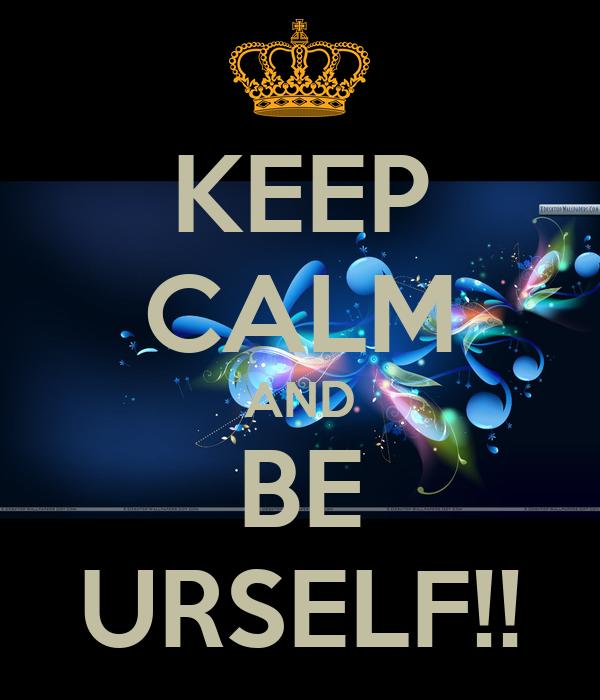 KEEP CALM AND BE URSELF!!