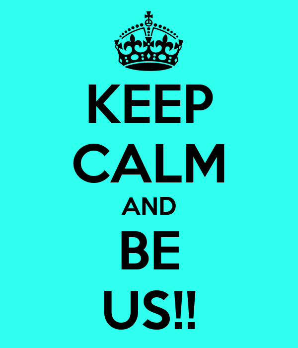 KEEP CALM AND BE US!!