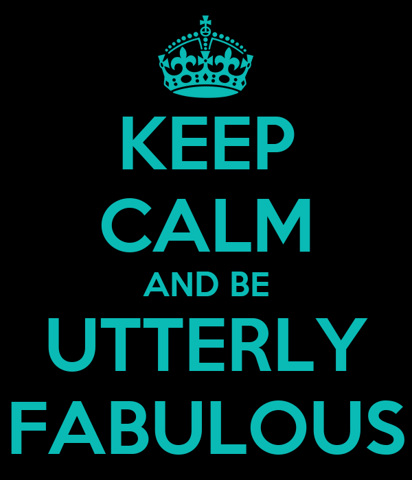 KEEP CALM AND BE UTTERLY FABULOUS