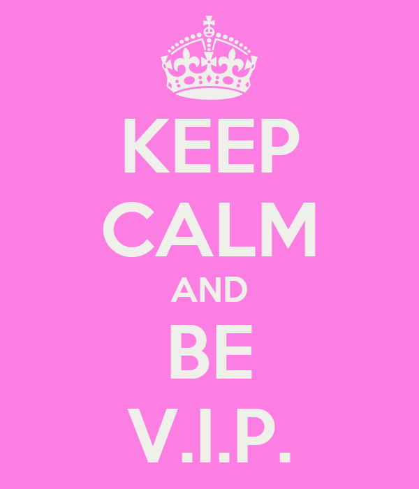 KEEP CALM AND  BE  V.I.P.