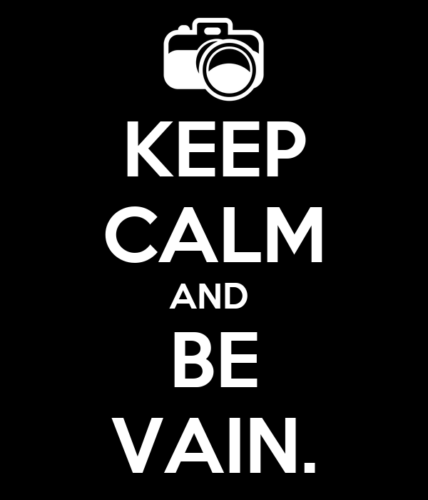 KEEP CALM AND  BE VAIN.