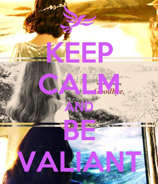 KEEP CALM AND BE VALIANT