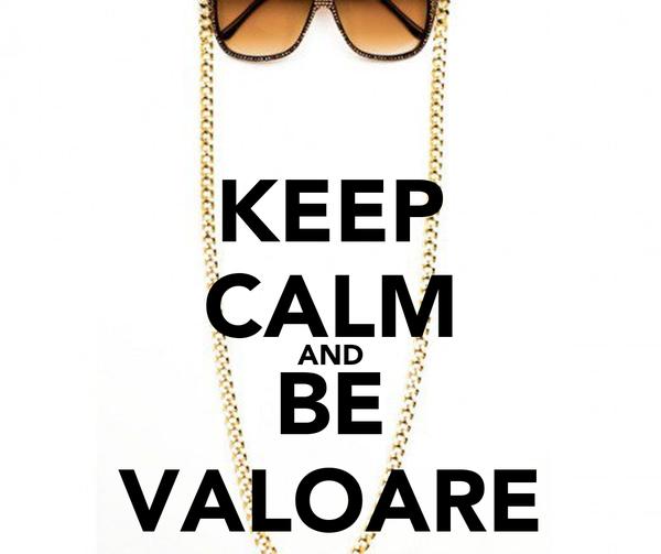 KEEP CALM AND BE VALOARE