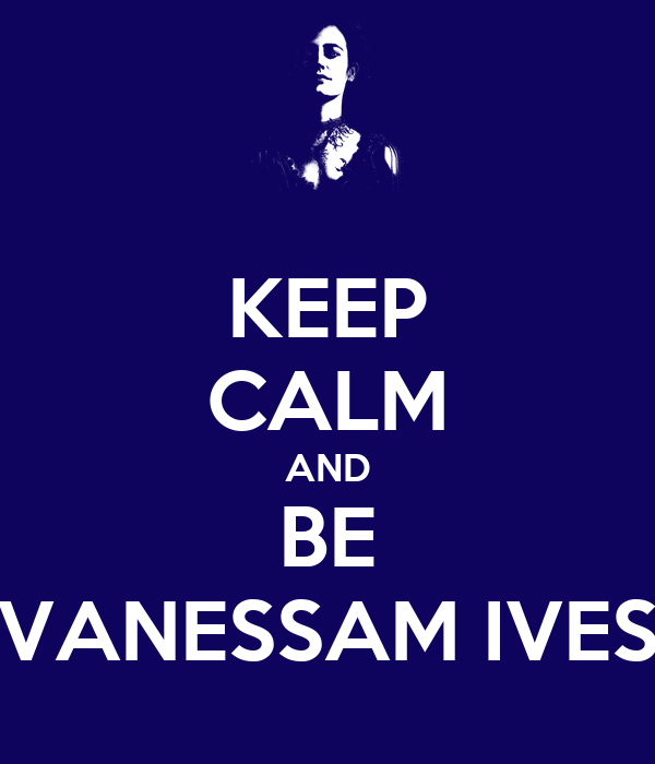 KEEP CALM AND BE VANESSAM IVES