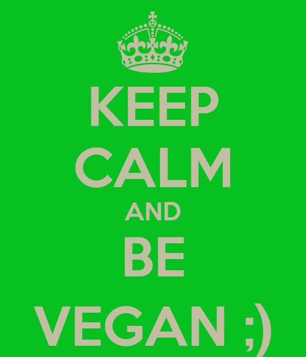KEEP CALM AND BE VEGAN ;)