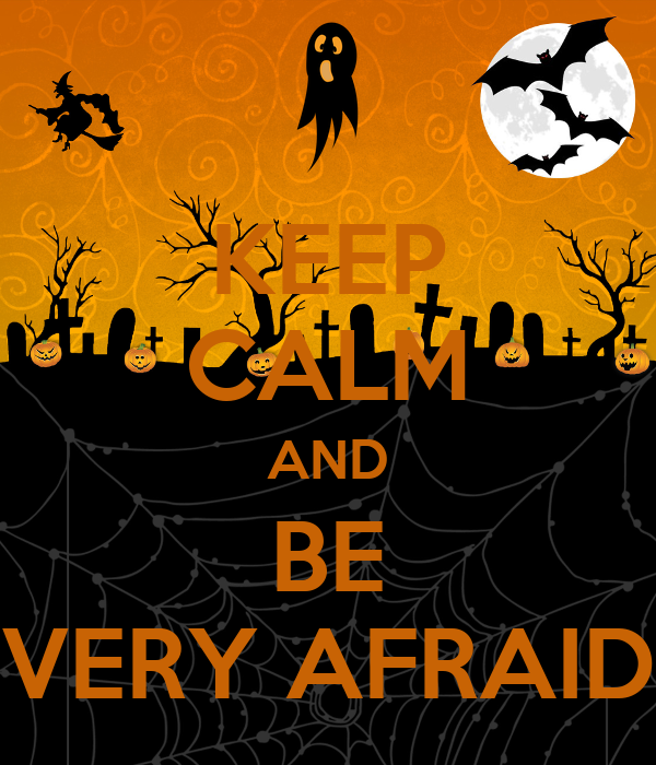 KEEP CALM AND BE VERY AFRAID