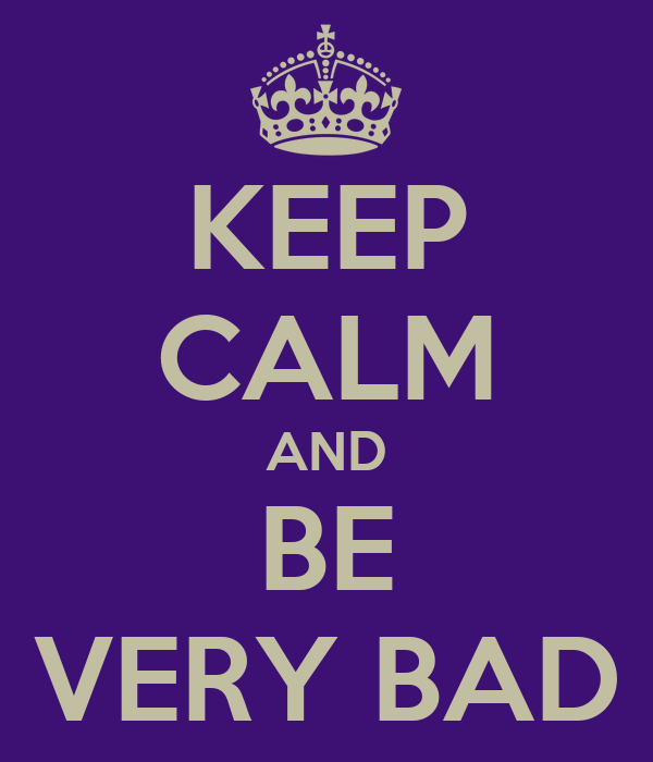 KEEP CALM AND BE VERY BAD