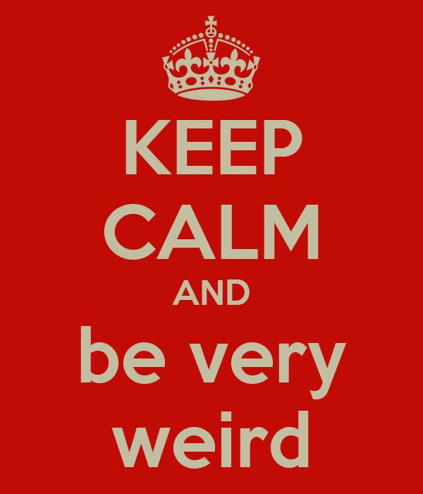 KEEP CALM AND be very weird