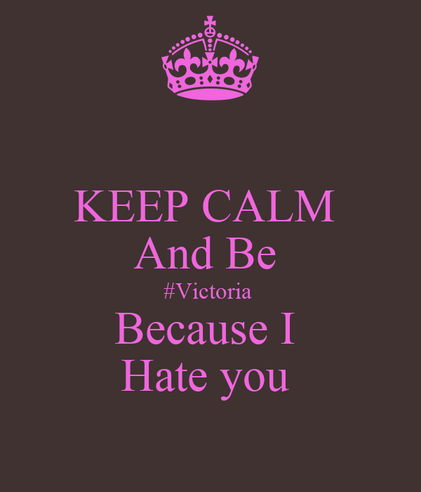 KEEP CALM  And Be  #Victoria  Because I  Hate you