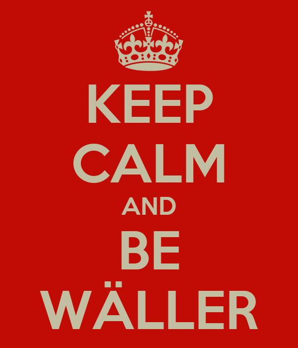 KEEP CALM AND BE WÄLLER