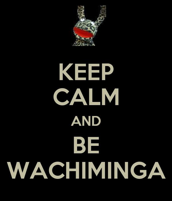 KEEP CALM AND BE WACHIMINGA