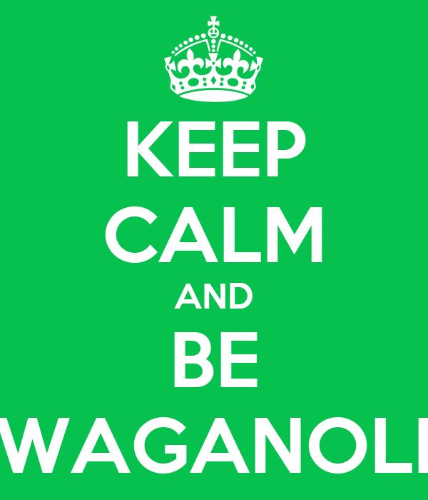 KEEP CALM AND BE WAGANOLI