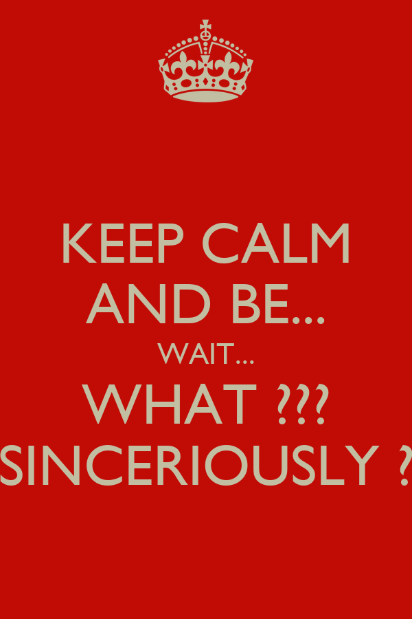 KEEP CALM AND BE... WAIT... WHAT ??? SINCERIOUSLY ?