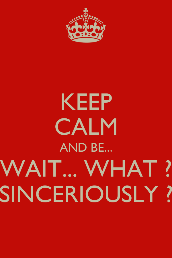 KEEP CALM AND BE... WAIT... WHAT ? SINCERIOUSLY ?