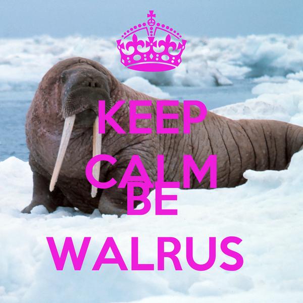 KEEP CALM AND BE WALRUS