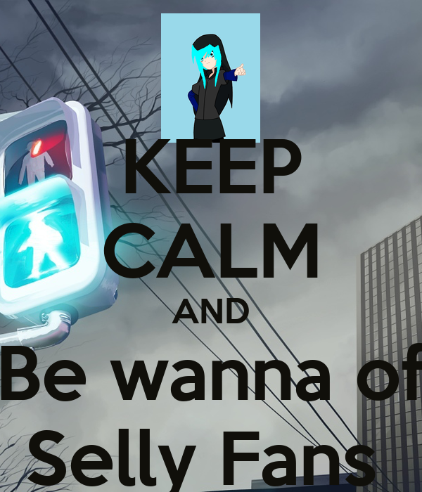 KEEP CALM AND Be wanna of Selly Fans
