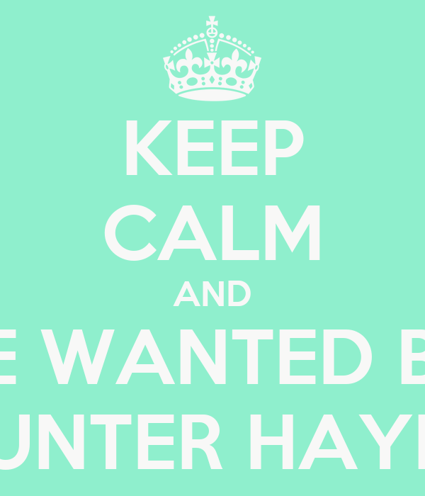 KEEP CALM AND BE WANTED BY HUNTER HAYES