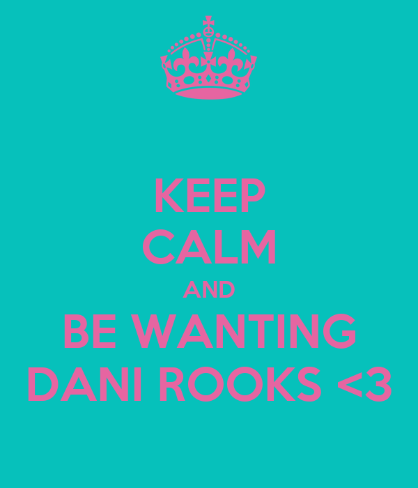 KEEP CALM AND BE WANTING DANI ROOKS <3