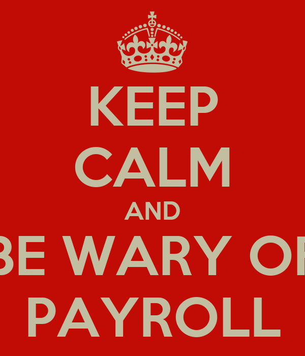 KEEP CALM AND BE WARY OF PAYROLL
