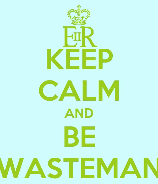 KEEP CALM AND BE WASTEMAN